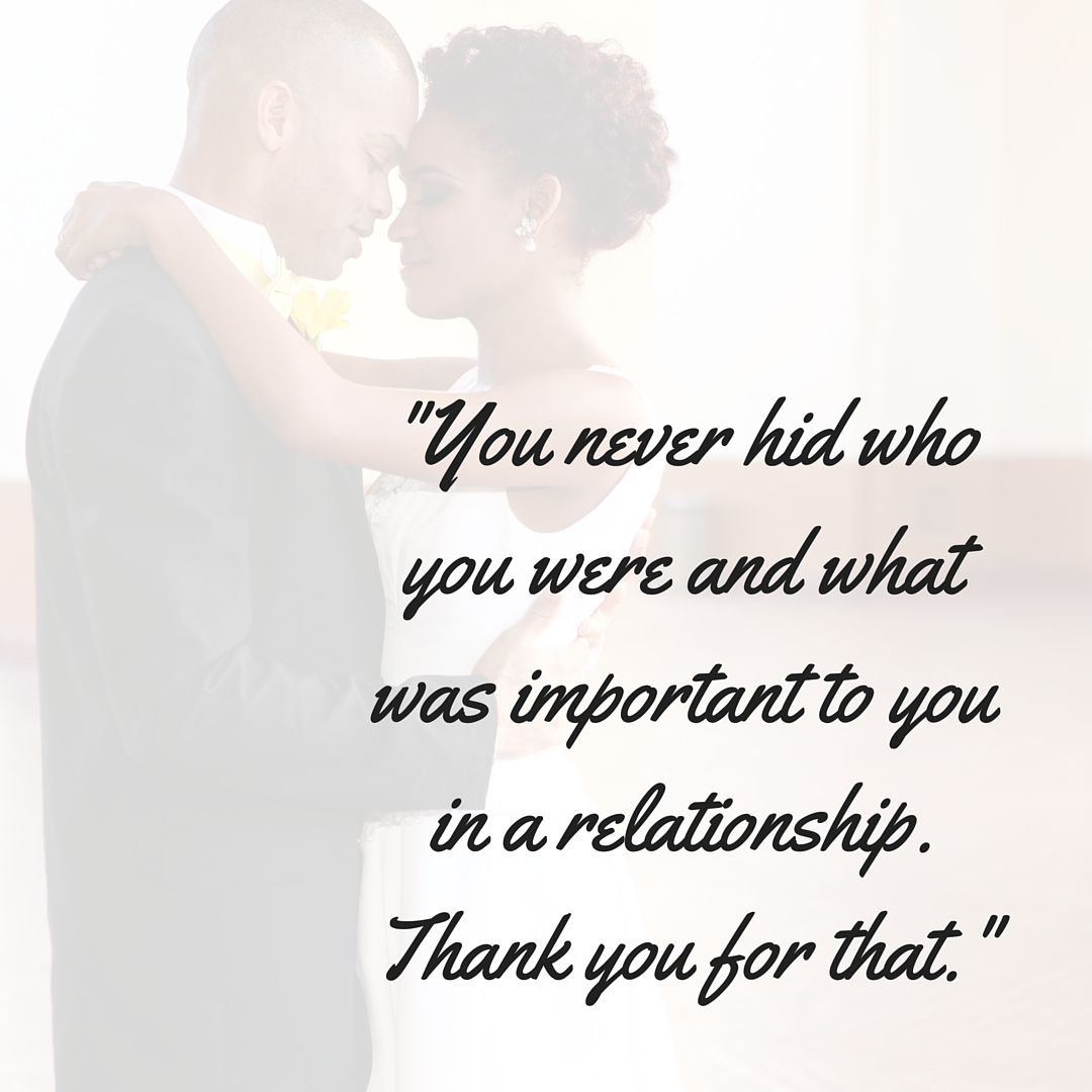 You never hid who you were and what was important to you in a relationship. Thank you for that.