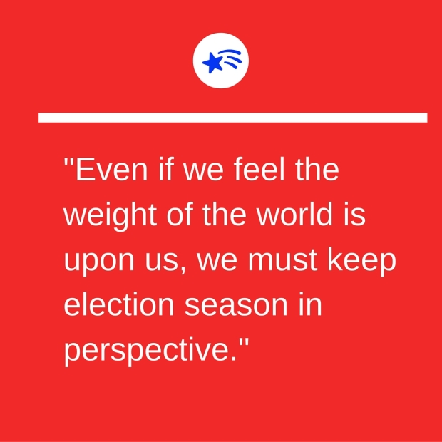 %22Even if we feel the weight of the world is upon us, we must keep election season in perspective.