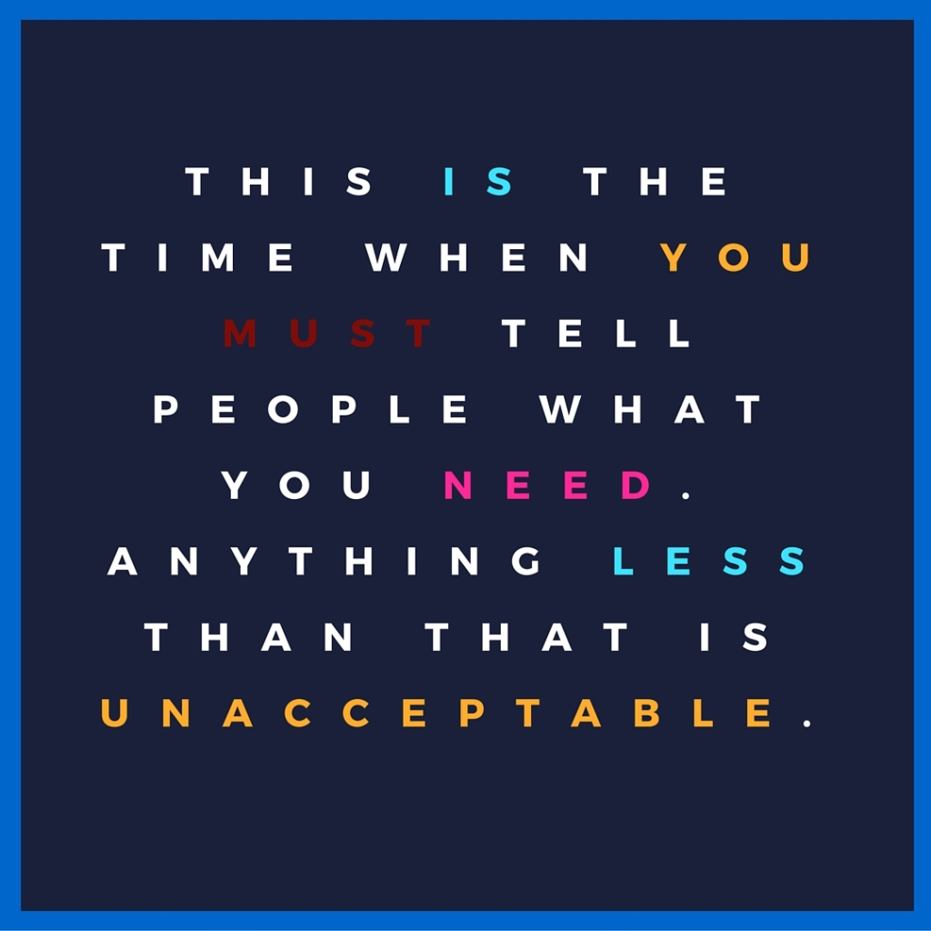 this is the time when you must tell people what you need. Anything less than that is unacceptable.