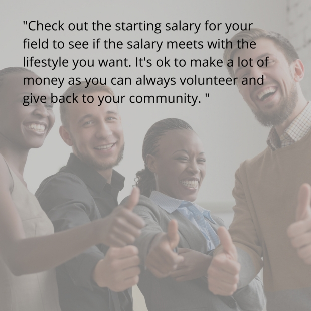 And, check out the starting salary for your field to see if the salary meets with the lifestyle you want. It's ok to make a lot of money as you can always volunteer to give back. Use this- http-%2F%2Fwww.bls.gov%2Fooh%2F