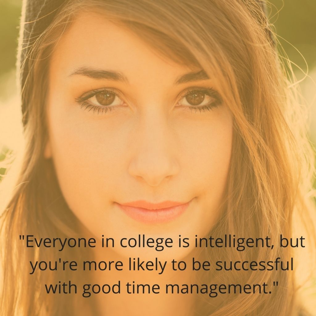 -Everyone in college is intelligent, but you're more likely to be successful with good time management